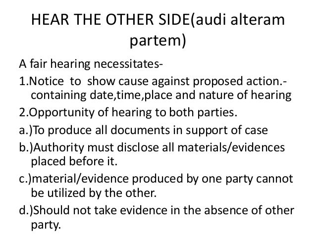 audi alteram partem The audi alteram partem principle and part and parcel of the right to a fair trial2 the notion of a fair and adversarial hearing requires that the accused be given an adequate opportunity not only to challenge and question witnesses against him, but.
