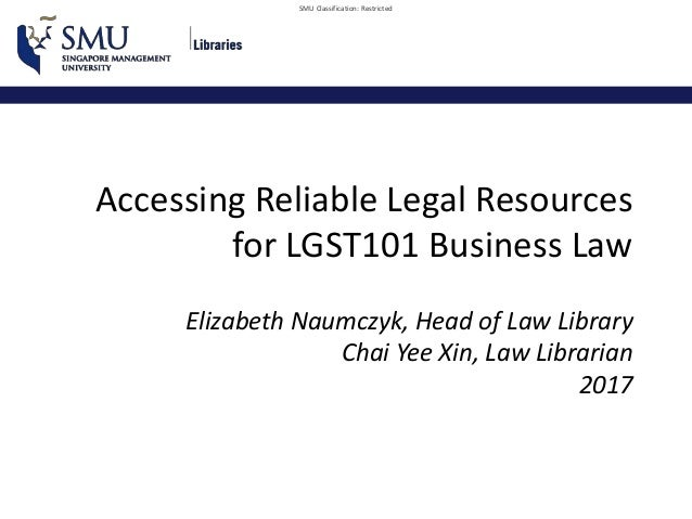 SMU Classification: Restricted Accessing Reliable Legal Resources for LGST101 Business Law Elizabeth Naumczyk, Head of Law...