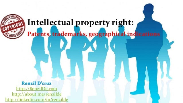Intellectual property right: Patents, trademarks, geographical indications  Renzil D'cruz http://RenzilDe.com http://about...