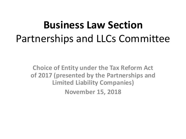 Business Law Section Partnerships and LLCs Committee Choice of Entity under the Tax Reform Act of 2017 (presented by the P...