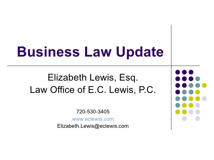 Business Law Update Elizabeth Lewis, Esq. Law Office of E.C. Lewis, P.C. 720-530-3405 www.eclewis.com [email_address]