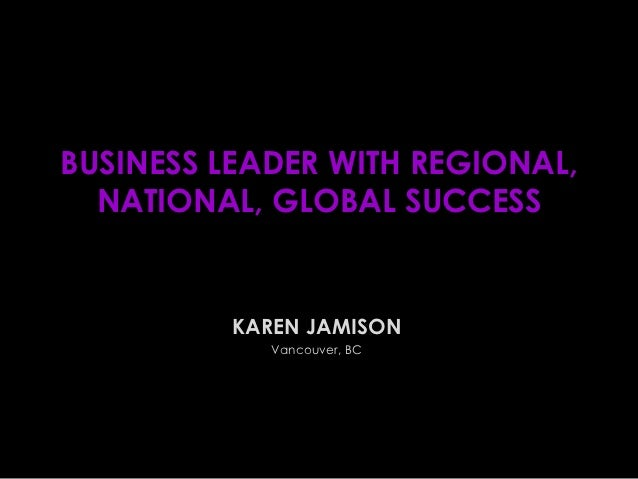 BUSINESS LEADER WITH REGIONAL,  NATIONAL, GLOBAL SUCCESS         KAREN JAMISON            Vancouver, BC