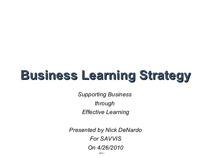 Business Learning Strategy Supporting Business  through  Learning Effectiveness Nick DeNardo David Nichols Robert Flores
