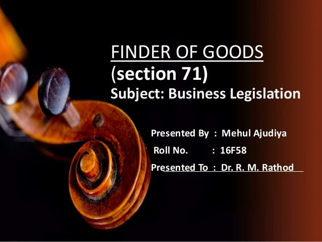 FINDER OF GOODS (section 71) Subject: Business Legislation Presented By : Mehul Ajudiya Roll No. : 16F58 Presented To : Dr...