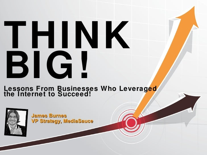 THINK BIG! Lessons From Businesses Who Leveraged  the Internet to Succeed! James Burnes  VP Strategy, MediaSauce