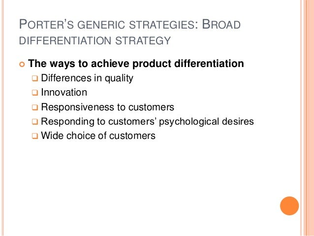 PORTER'S GENERIC STRATEGIES: BROAD DIFFERENTIATION STRATEGY  The ways to achieve product differentiation  Differences in...