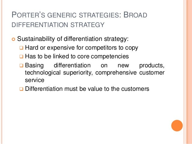PORTER'S GENERIC STRATEGIES: BROAD DIFFERENTIATION STRATEGY  Sustainability of differentiation strategy:  Hard or expens...