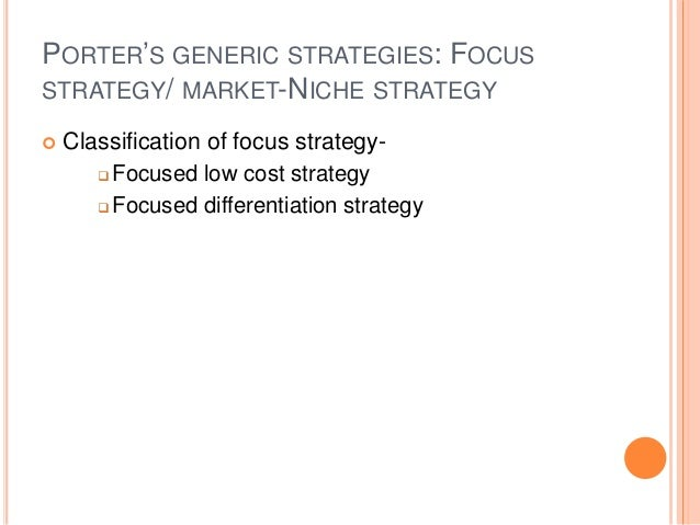 PORTER'S GENERIC STRATEGIES: FOCUS STRATEGY/ MARKET-NICHE STRATEGY  Classification of focus strategy-  Focused low cost ...