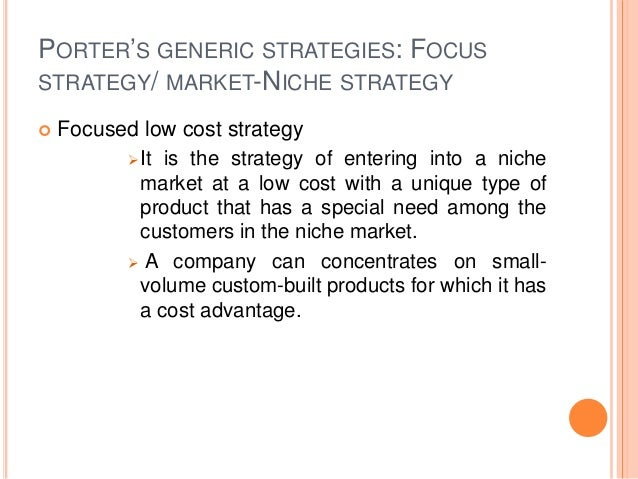 PORTER'S GENERIC STRATEGIES: FOCUS STRATEGY/ MARKET-NICHE STRATEGY  Focused low cost strategy It is the strategy of ente...