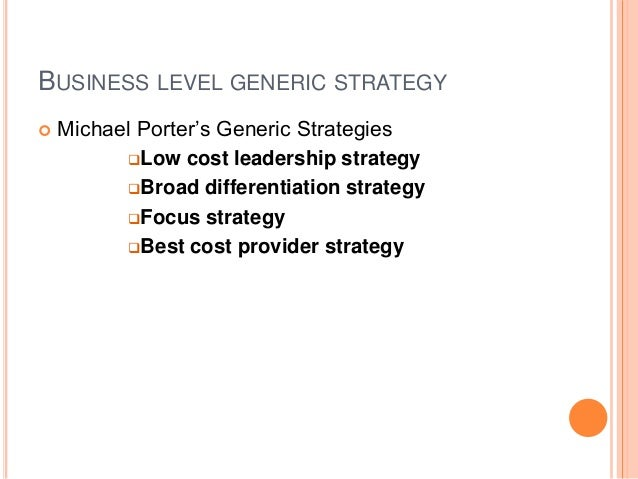 BUSINESS LEVEL GENERIC STRATEGY  Michael Porter's Generic Strategies Low cost leadership strategy Broad differentiation...