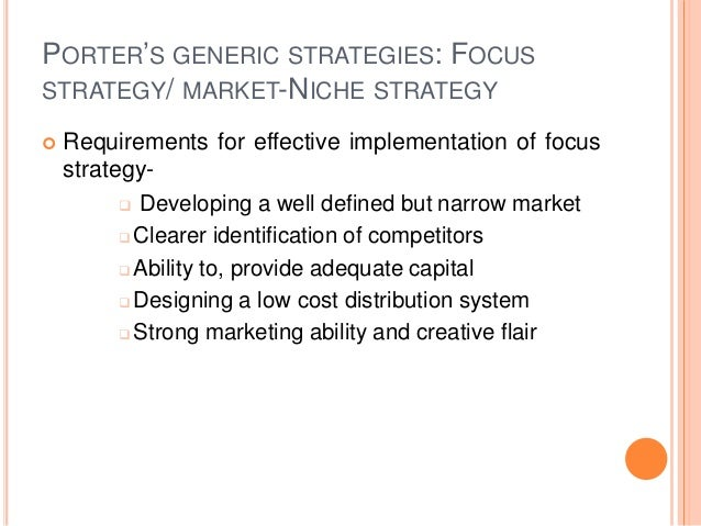 PORTER'S GENERIC STRATEGIES: FOCUS STRATEGY/ MARKET-NICHE STRATEGY  Requirements for effective implementation of focus st...