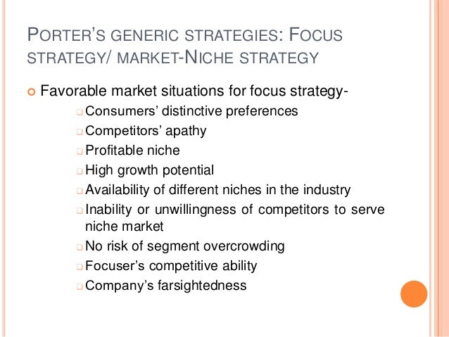 PORTER'S GENERIC STRATEGIES: FOCUS STRATEGY/ MARKET-NICHE STRATEGY  Favorable market situations for focus strategy-  Con...