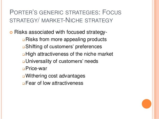 PORTER'S GENERIC STRATEGIES: FOCUS STRATEGY/ MARKET-NICHE STRATEGY  Risks associated with focused strategy-  Risks from ...