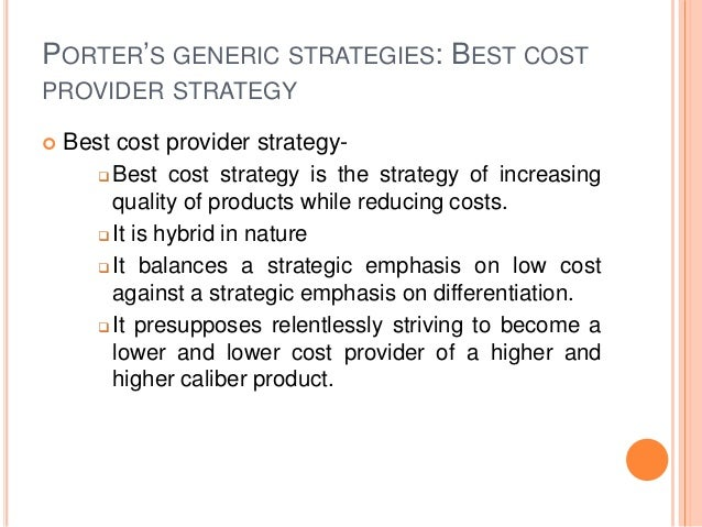 PORTER'S GENERIC STRATEGIES: BEST COST PROVIDER STRATEGY  Best cost provider strategy-  Best cost strategy is the strate...