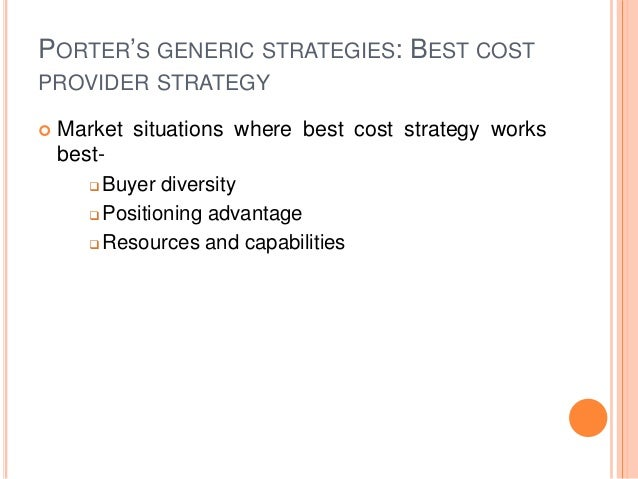 PORTER'S GENERIC STRATEGIES: BEST COST PROVIDER STRATEGY  Market situations where best cost strategy works best-  Buyer ...