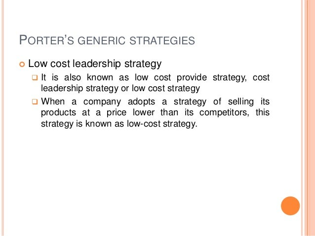 PORTER'S GENERIC STRATEGIES  Low cost leadership strategy  It is also known as low cost provide strategy, cost leadershi...