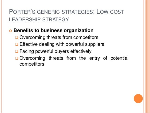 PORTER'S GENERIC STRATEGIES: LOW COST LEADERSHIP STRATEGY  Benefits to business organization  Overcoming threats from co...