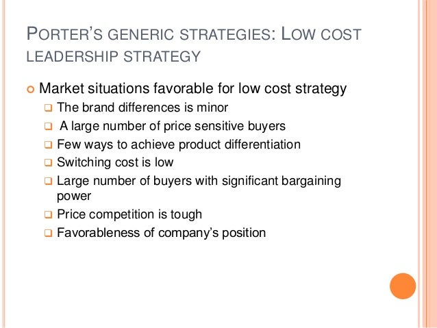 PORTER'S GENERIC STRATEGIES: LOW COST LEADERSHIP STRATEGY  Market situations favorable for low cost strategy  The brand ...