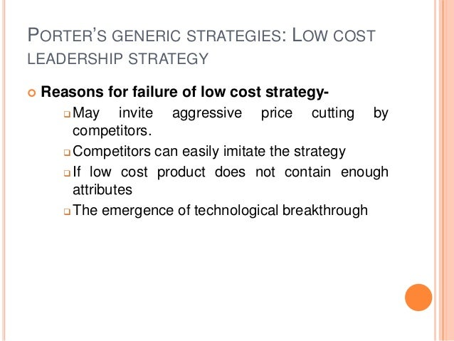 PORTER'S GENERIC STRATEGIES: LOW COST LEADERSHIP STRATEGY  Reasons for failure of low cost strategy-  May invite aggress...