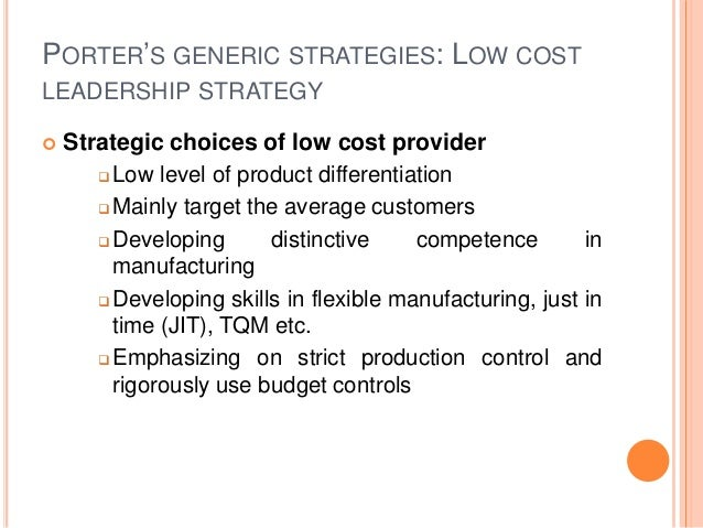 PORTER'S GENERIC STRATEGIES: LOW COST LEADERSHIP STRATEGY  Strategic choices of low cost provider  Low level of product ...