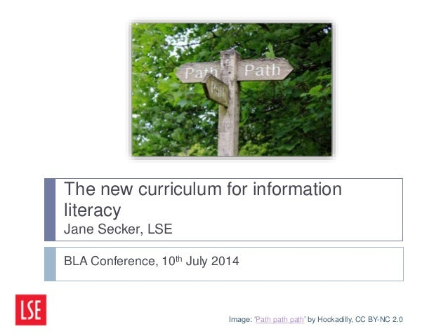 The new curriculum for information literacy Jane Secker, LSE BLA Conference, 10th July 2014 Image: 'Path path path' by Hoc...