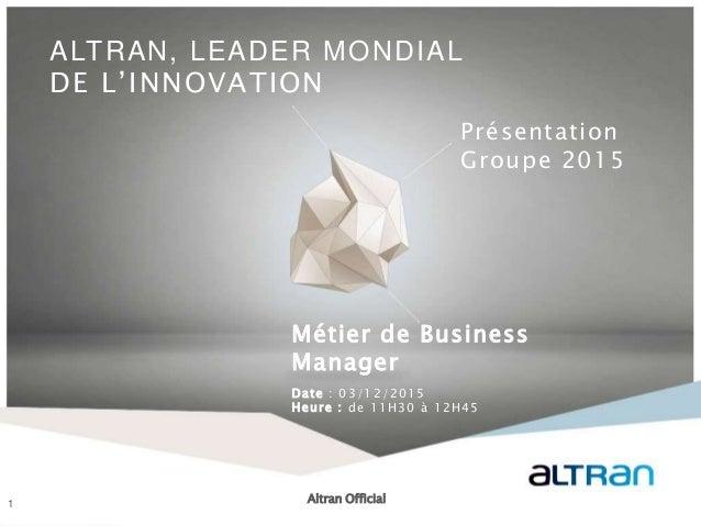 1 ALTRAN, LEADER MONDIAL DE L'INNOVATION Présentation Groupe 2015 Métier de Business Manager Date : 03/12/2015 Heure : de ...