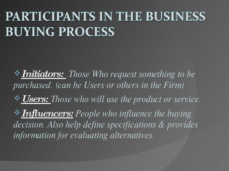 participants in the business buying process Buying centers usually include several participants with differing interests, authority, empathy and persuasiveness each buyer carries personal motivations, perceptions, and preferences, which are influenced by buyer's age, income, job position, personality, attitudes towards risk, and culture.