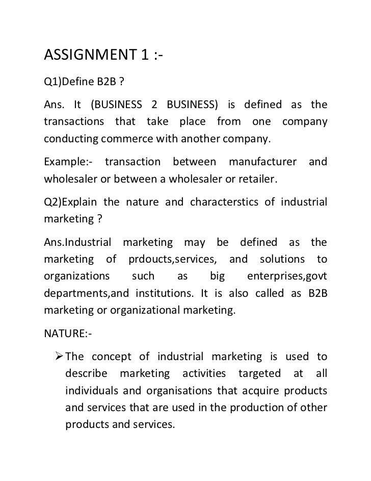 ASSIGNMENT 1 :-Q1)Define B2B ?Ans. It (BUSINESS 2 BUSINESS) is defined as thetransactions that take place from one company...