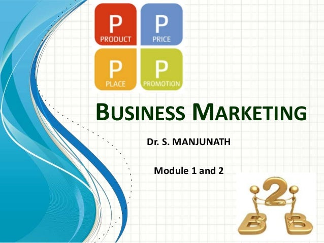 BUSINESS MARKETING Dr. S. MANJUNATH Module 1 and 2