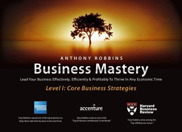 "Level I: Core Business Strategies A N T H O N Y R O B B I N S Tony Robbins ranks as one of the ""Top 50 Business Intellectu..."