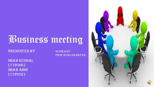 Business meeting Presented by Shah Kushal (17p066) Shah abhi (17p002) Guided by Prof.Kunj ganatra