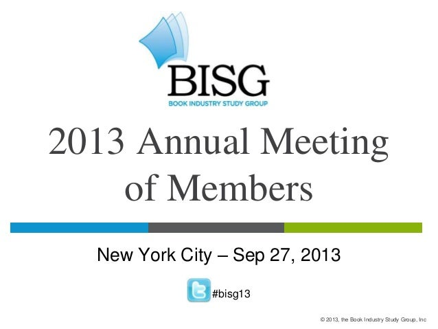 2013 Annual Meeting of Members New York City – Sep 27, 2013 #bisg13 © 2013, the Book Industry Study Group, Inc