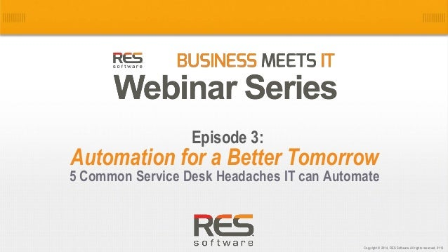 1 Copyright © 2014, RES Software. All rights reserved. 0113 Automation for a Better Tomorrow 5 Common Service Desk Headach...