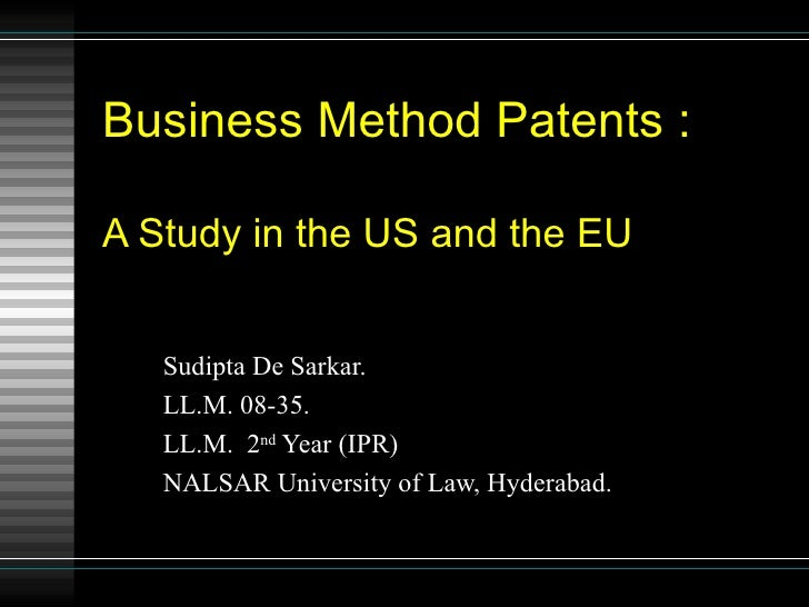 Business Method Patents : A Study in the US and the EU Sudipta De Sarkar. LL.M. 08-35. LL.M.  2 nd  Year (IPR) NALSAR Univ...