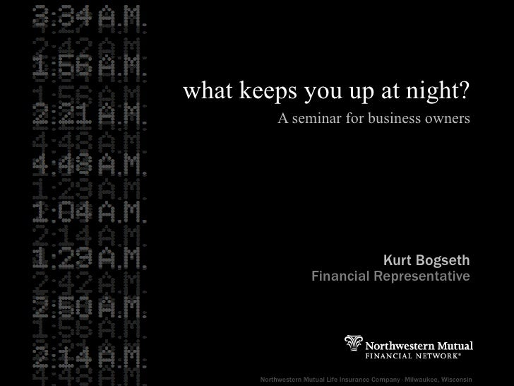 what keeps you up at night? A seminar for business owners Kurt Bogseth Financial Representative Northwestern Mutual Life I...
