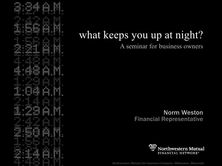 what keeps you up at night? A seminar for business owners Norm Weston Financial Representative Northwestern Mutual Life In...