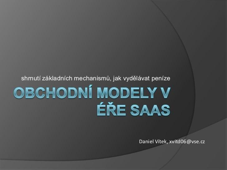 Obchodní modely v éře SaaS<br />shrnutí základních mechanismů, jak vydělávat peníze<br />Daniel Vítek, xvitd06@vse.cz<br />