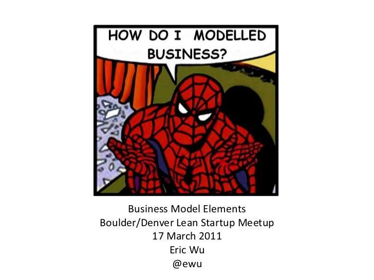 Business Model Elements<br />Boulder/Denver Lean Startup Meetup<br />17 March 2011<br />Eric Wu<br />@ewu<br />