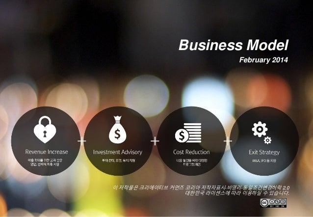 이 저작물은 크리에이티브 커먼즈 코리아 저작자표시-비영리-동일조건변경허락 2.0 대한민국 라이센스에 따라 이용하실 수 있습니다. Business Model February 2014