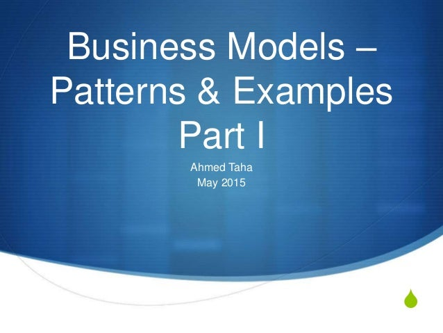 S Business Models – Patterns & Examples Part I Ahmed Taha May 2015