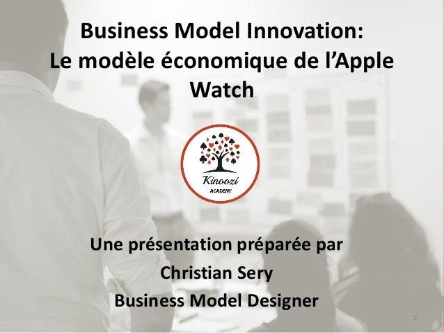 Business Model Innovation: Le modèle économique de l'Apple Watch Une présentation préparée par Christian Sery Business Mod...