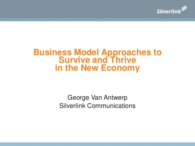 Business Model Approaches to Survive and Thrive in the New Economy George Van Antwerp Silverlink Communications