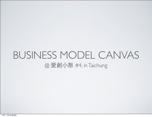BUSINESS MODEL CANVAS                @ 愛創⼩小聚 #4, in Taichung12年11月4⽇日星期⽇日