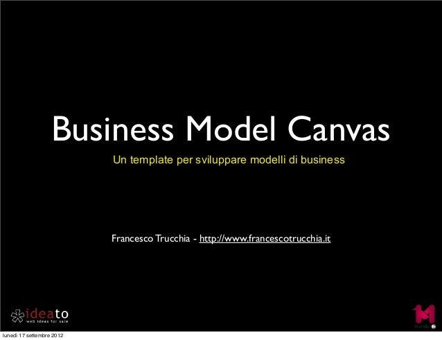 Business Model Canvas Un template per sviluppare modelli di business Francesco Trucchia - http://www.francescotrucchia.it ...