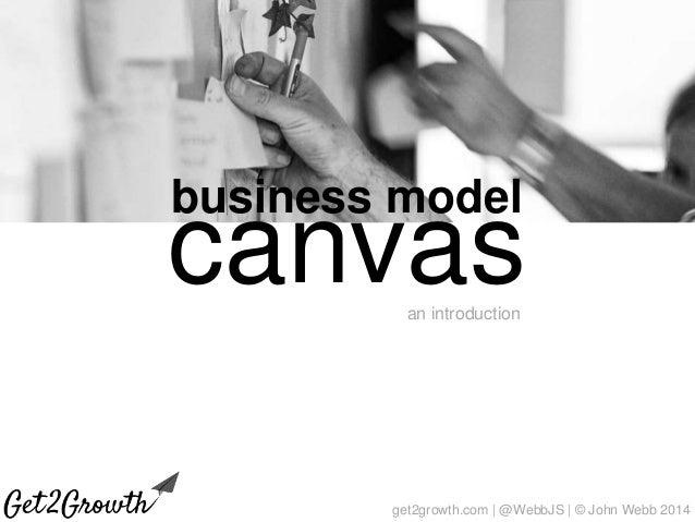 get2growth.com | @WebbJS | © John Webb 2014 business model canvasan introduction