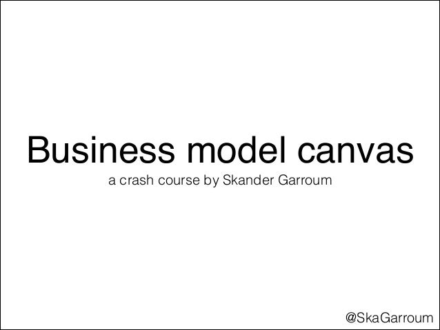Business model canvas a crash course by Skander Garroum  @SkaGarroum