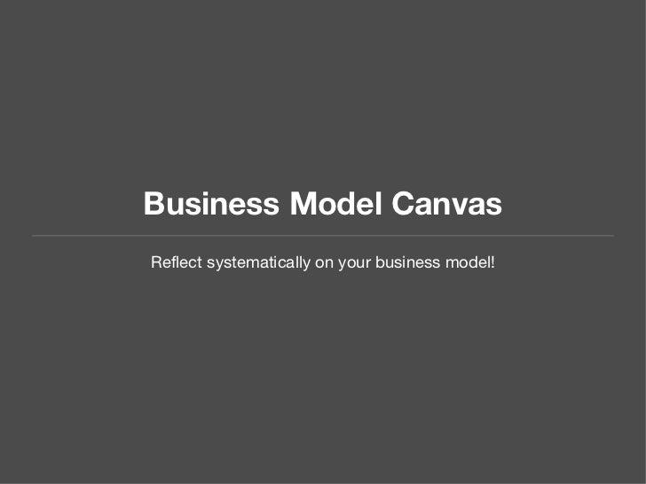 Business Model Canvas <ul><li>Reflect systematically on your business model! </li></ul>