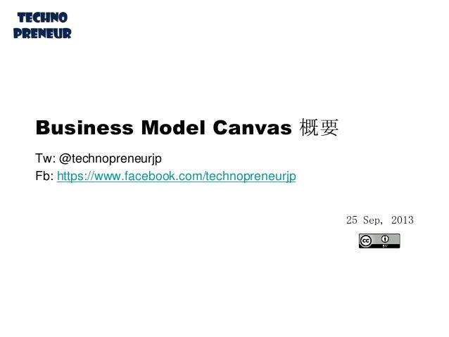 Business Model Canvas 概要 Tw: @technopreneurjp Fb: https://www.facebook.com/technopreneurjp 25 Sep, 2013