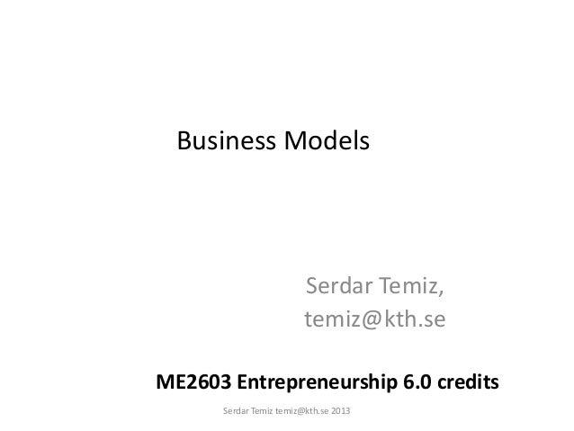 Business Models Serdar Temiz, temiz@kth.se ME2603 Entrepreneurship 6.0 credits Serdar Temiz temiz@kth.se 2013