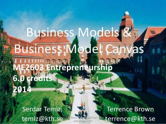 Business Models & Business Model Canvas Serdar Temiz, temiz@kth.se ME2603 Entrepreneurship 6.0 credits 2014 Serdar Temiz &...